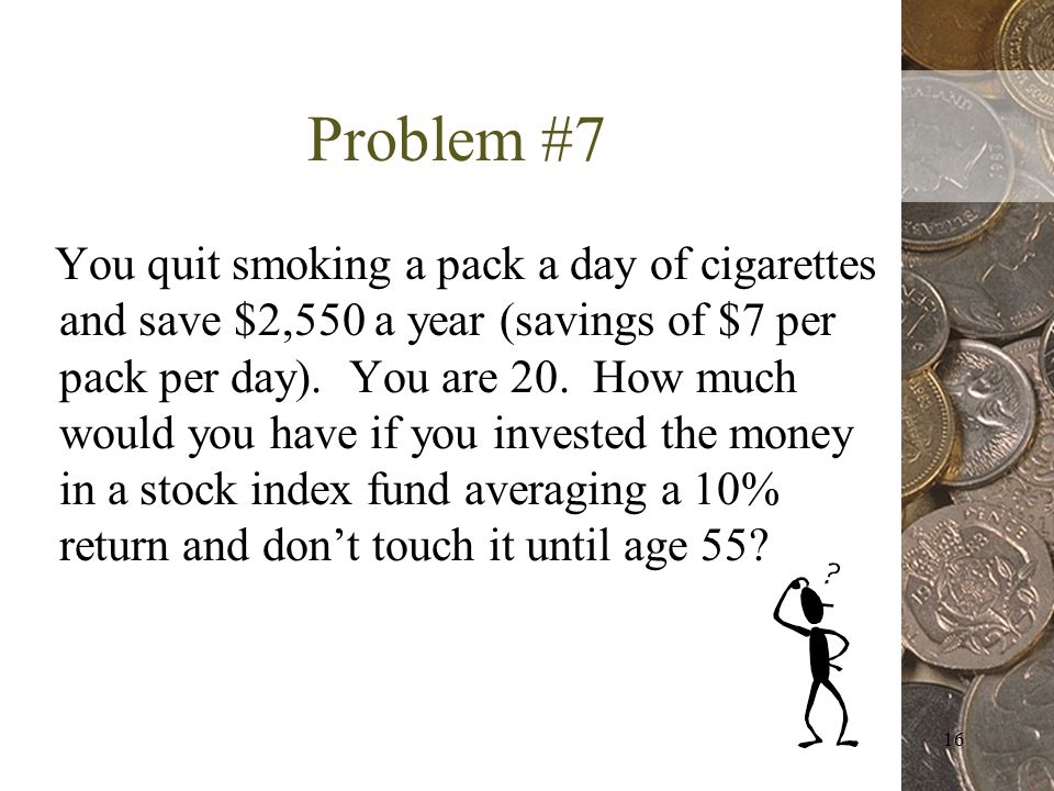 16 Problem #7 You quit smoking a pack a day of cigarettes and save $2,550 a year (savings of $7 per pack per day).