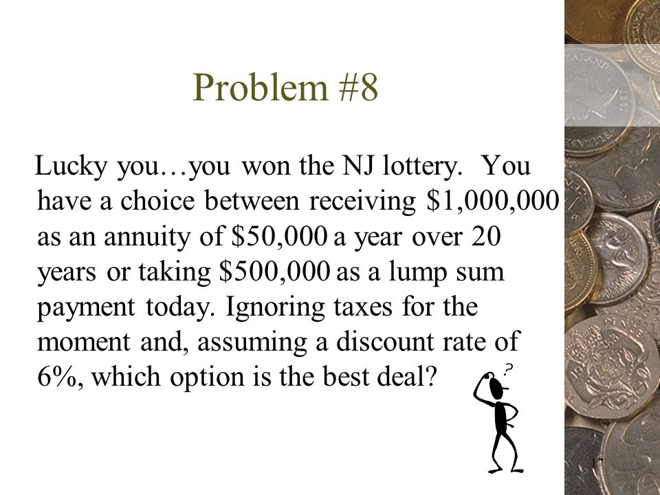 17 Problem #8 Lucky you…you won the NJ lottery.