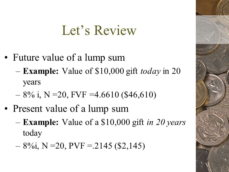 6 Lets Review Future value of a lump sum –Example: Value of $10,000 gift today in 20 years –8% i, N =20, FVF = ($46,610) Present value of a lump sum –Example: Value of a $10,000 gift in 20 years today –8%i, N =20, PVF =.2145 ($2,145)