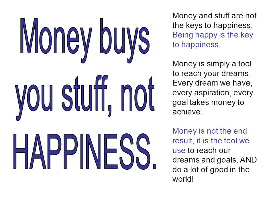 Money and stuff are not the keys to happiness. Being happy is the key to happiness.