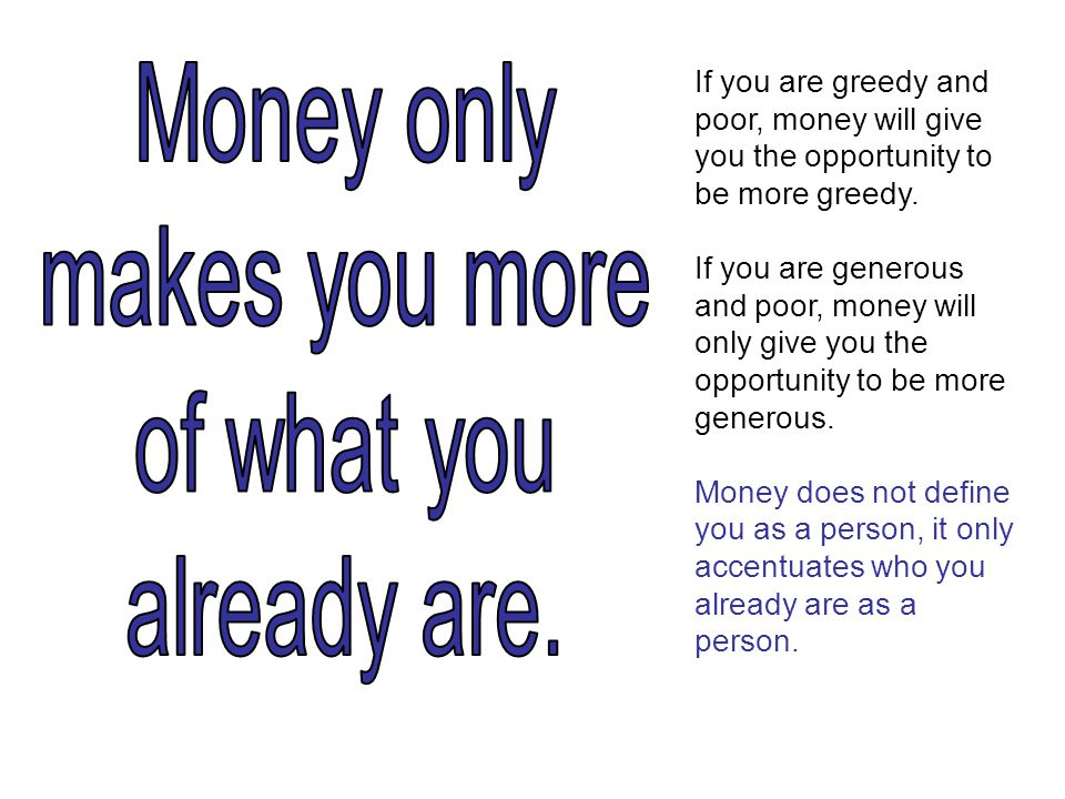 If you are greedy and poor, money will give you the opportunity to be more greedy.