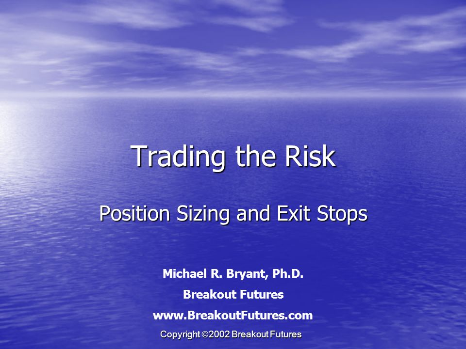 Copyright 2002 Breakout Futures Trading the Risk Position Sizing and Exit Stops Michael R.