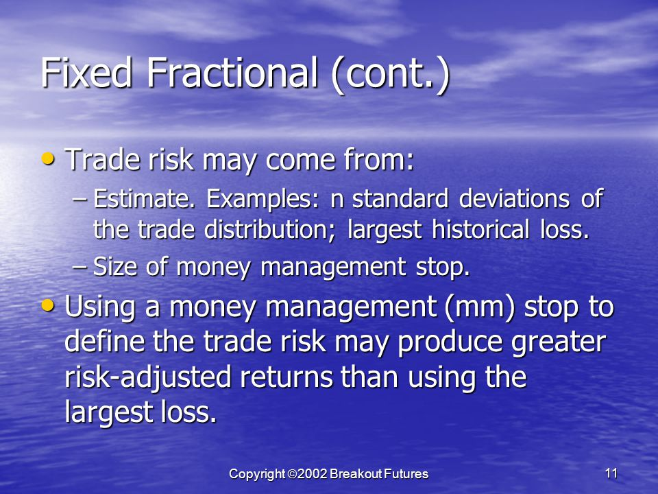 Copyright 2002 Breakout Futures 11 Fixed Fractional (cont.) Trade risk may come from: Trade risk may come from: –Estimate.
