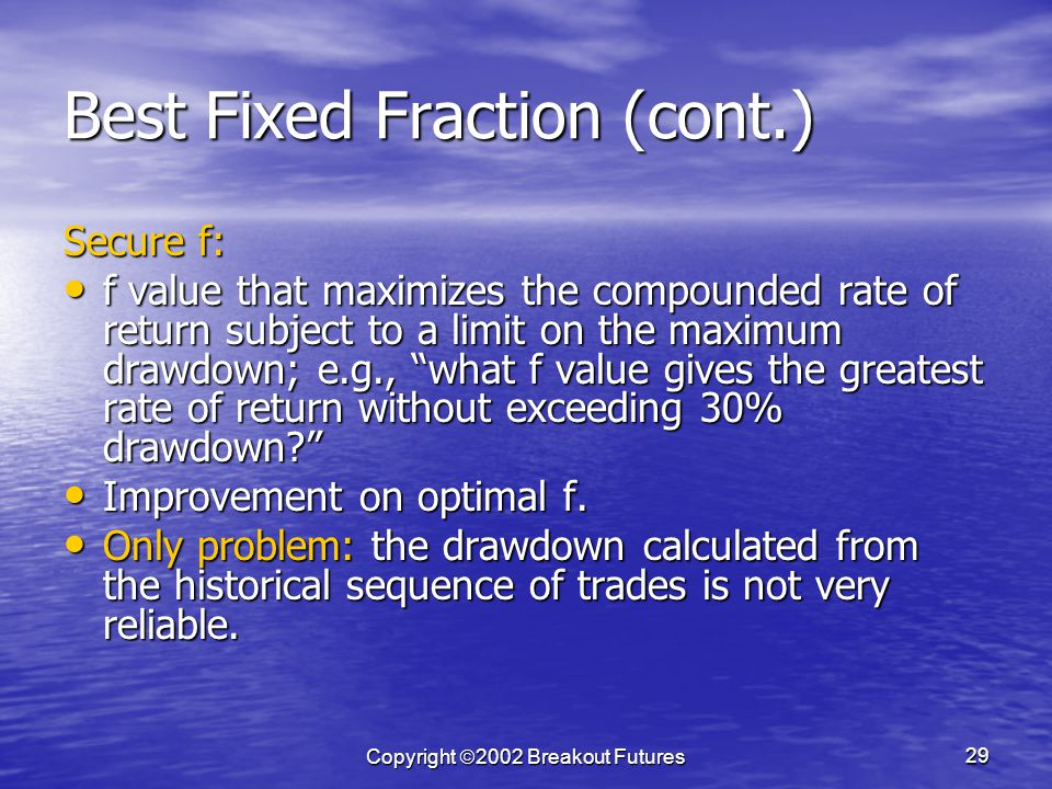 Copyright 2002 Breakout Futures 29 Best Fixed Fraction (cont.) Secure f: f value that maximizes the compounded rate of return subject to a limit on the maximum drawdown; e.g., what f value gives the greatest rate of return without exceeding 30% drawdown.