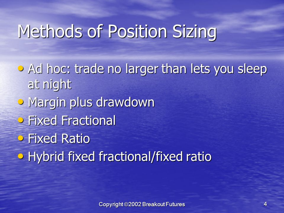 Copyright 2002 Breakout Futures 4 Methods of Position Sizing Ad hoc: trade no larger than lets you sleep at night Ad hoc: trade no larger than lets you sleep at night Margin plus drawdown Margin plus drawdown Fixed Fractional Fixed Fractional Fixed Ratio Fixed Ratio Hybrid fixed fractional/fixed ratio Hybrid fixed fractional/fixed ratio