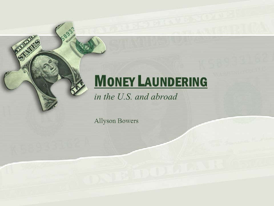 M ONEY L AUNDERING in the U.S. and abroad Allyson Bowers