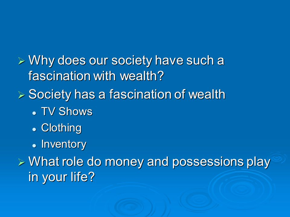 Why does our society have such a fascination with wealth.