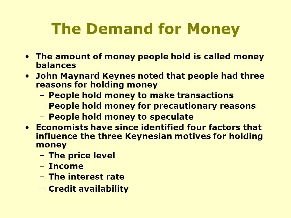 The Demand for Money The amount of money people hold is called money balances John Maynard Keynes noted that people had three reasons for holding money –People hold money to make transactions –People hold money for precautionary reasons –People hold money to speculate Economists have since identified four factors that influence the three Keynesian motives for holding money –The price level –Income –The interest rate –Credit availability