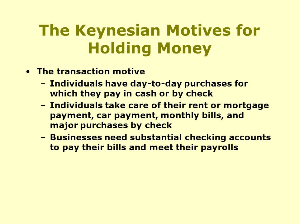 The Keynesian Motives for Holding Money The transaction motive –Individuals have day-to-day purchases for which they pay in cash or by check –Individuals take care of their rent or mortgage payment, car payment, monthly bills, and major purchases by check –Businesses need substantial checking accounts to pay their bills and meet their payrolls