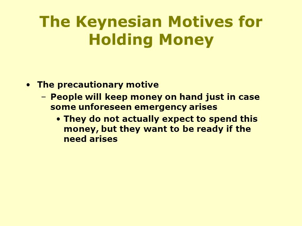 The Keynesian Motives for Holding Money The precautionary motive –People will keep money on hand just in case some unforeseen emergency arises They do not actually expect to spend this money, but they want to be ready if the need arises