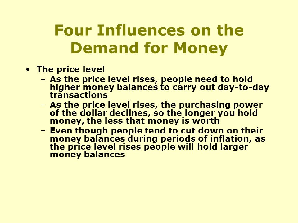 Four Influences on the Demand for Money The price level –As the price level rises, people need to hold higher money balances to carry out day-to-day transactions –As the price level rises, the purchasing power of the dollar declines, so the longer you hold money, the less that money is worth –Even though people tend to cut down on their money balances during periods of inflation, as the price level rises people will hold larger money balances