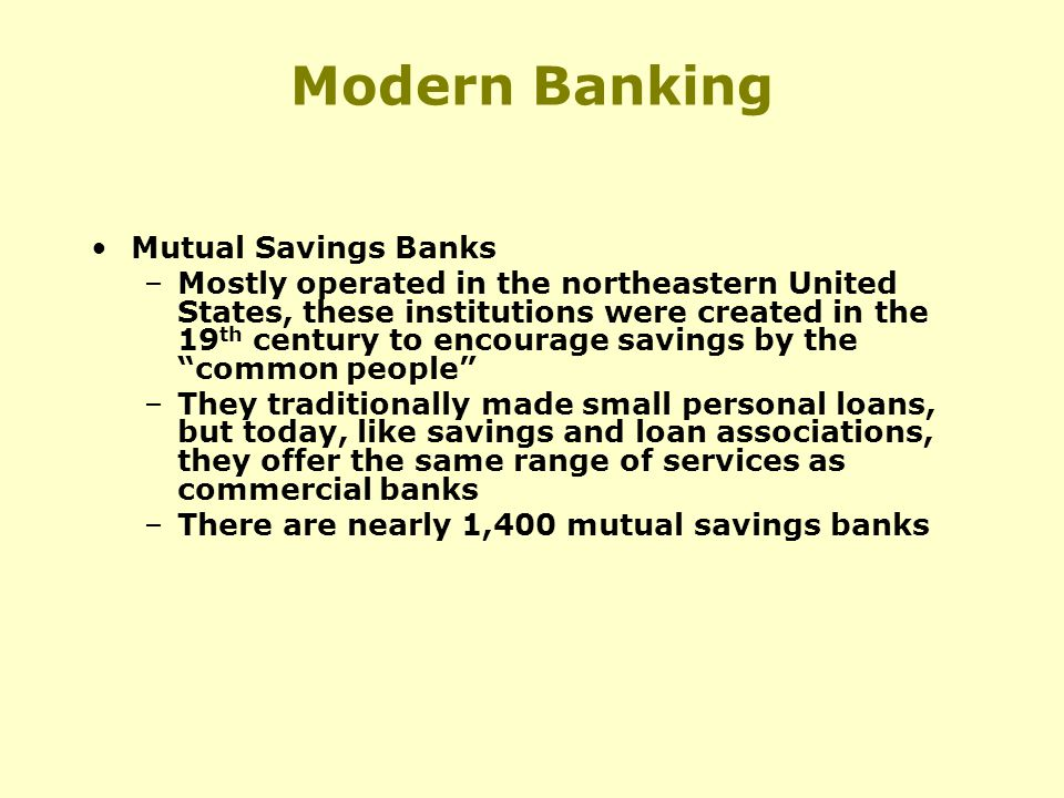 Modern Banking Mutual Savings Banks –Mostly operated in the northeastern United States, these institutions were created in the 19 th century to encourage savings by the common people –They traditionally made small personal loans, but today, like savings and loan associations, they offer the same range of services as commercial banks –There are nearly 1,400 mutual savings banks