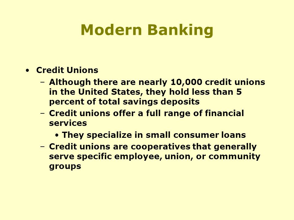 Modern Banking Credit Unions –Although there are nearly 10,000 credit unions in the United States, they hold less than 5 percent of total savings deposits –Credit unions offer a full range of financial services They specialize in small consumer loans –Credit unions are cooperatives that generally serve specific employee, union, or community groups