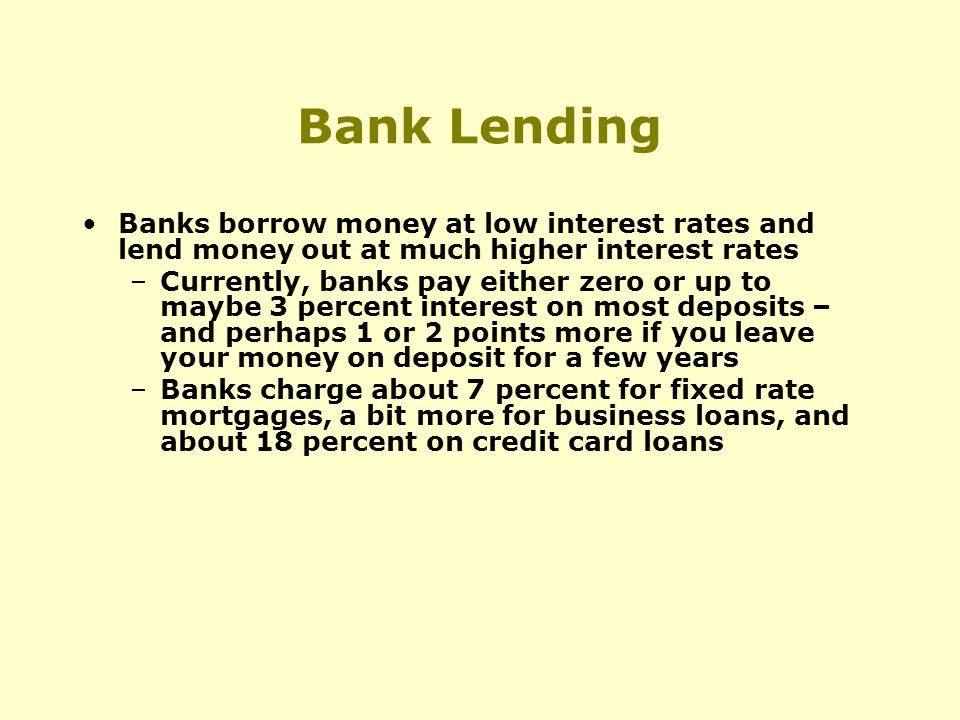Bank Lending Banks borrow money at low interest rates and lend money out at much higher interest rates –Currently, banks pay either zero or up to maybe 3 percent interest on most deposits – and perhaps 1 or 2 points more if you leave your money on deposit for a few years –Banks charge about 7 percent for fixed rate mortgages, a bit more for business loans, and about 18 percent on credit card loans