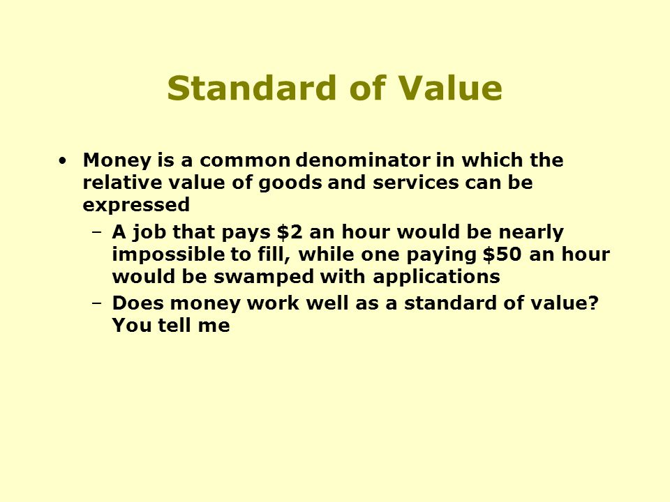 Standard of Value Money is a common denominator in which the relative value of goods and services can be expressed –A job that pays $2 an hour would be nearly impossible to fill, while one paying $50 an hour would be swamped with applications –Does money work well as a standard of value.