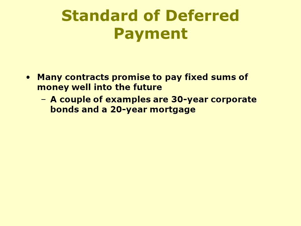 Standard of Deferred Payment Many contracts promise to pay fixed sums of money well into the future –A couple of examples are 30-year corporate bonds and a 20-year mortgage