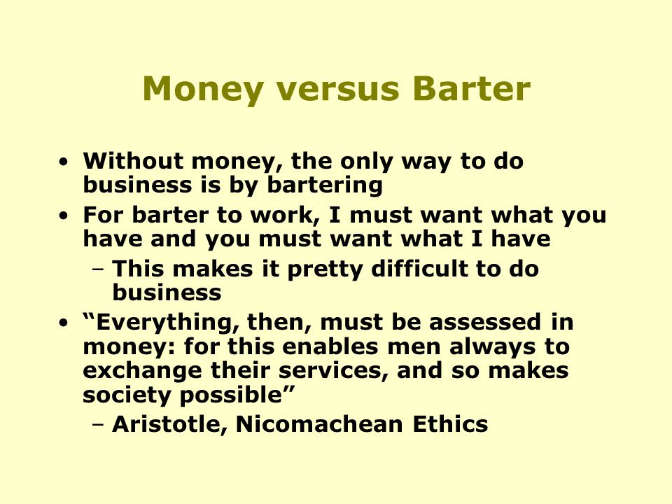 Money versus Barter Without money, the only way to do business is by bartering For barter to work, I must want what you have and you must want what I have –This makes it pretty difficult to do business Everything, then, must be assessed in money: for this enables men always to exchange their services, and so makes society possible –Aristotle, Nicomachean Ethics