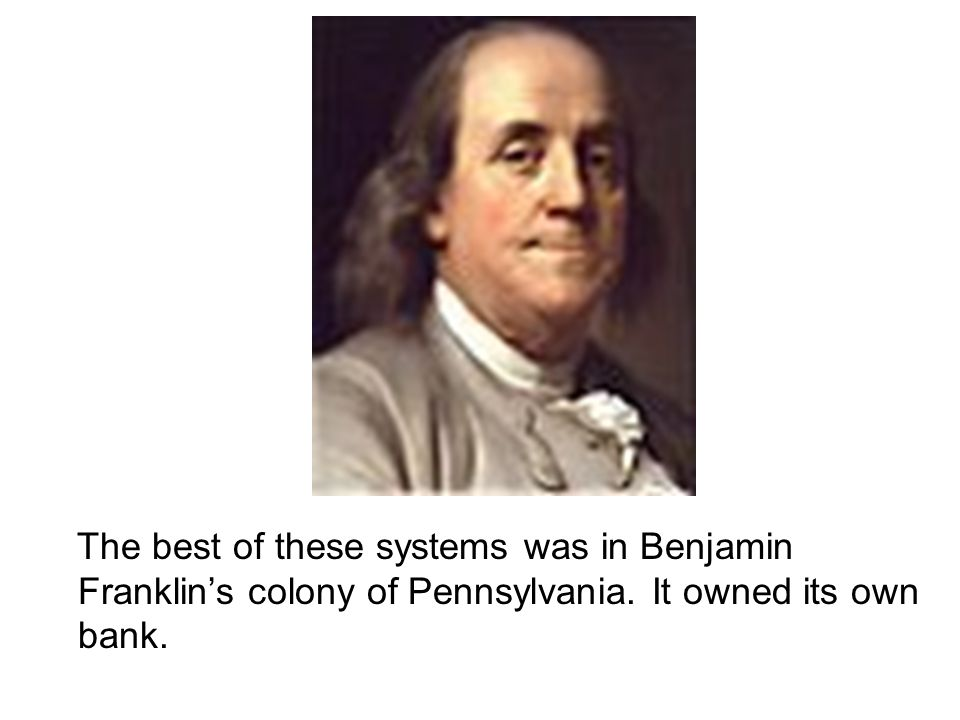 The best of these systems was in Benjamin Franklins colony of Pennsylvania. It owned its own bank.