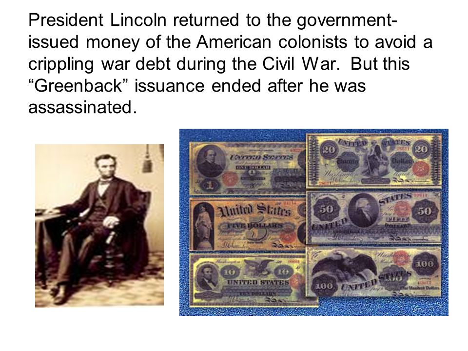 President Lincoln returned to the government- issued money of the American colonists to avoid a crippling war debt during the Civil War.
