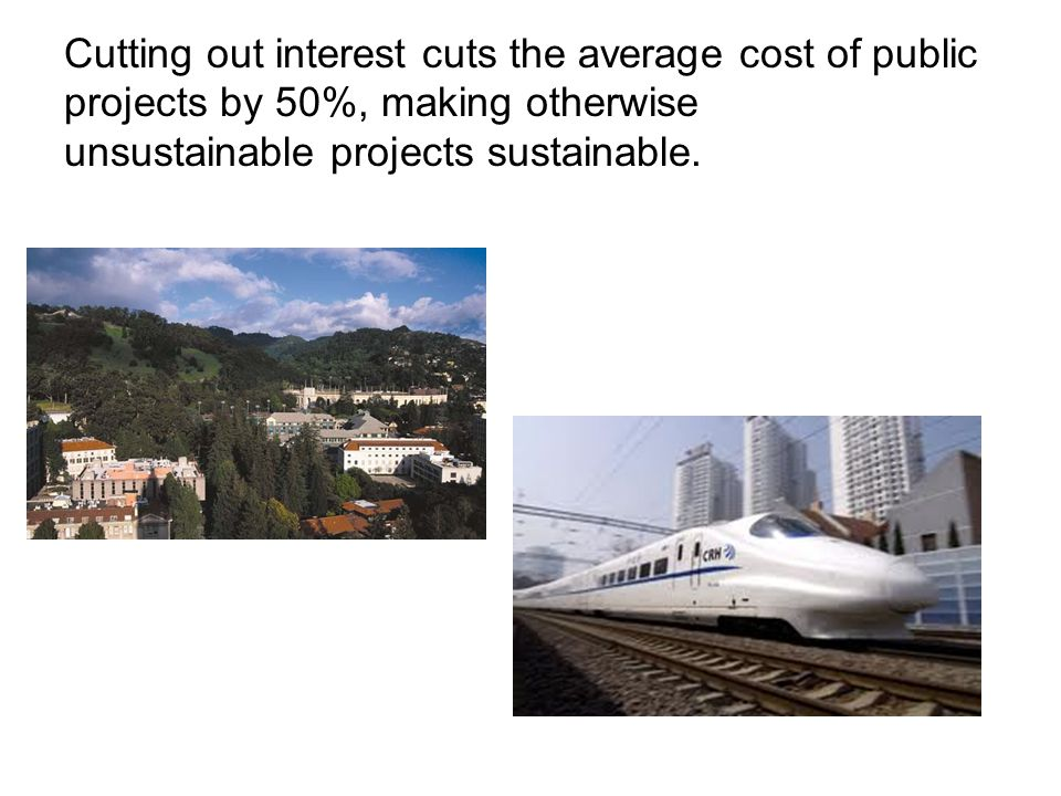 Cutting out interest cuts the average cost of public projects by 50%, making otherwise unsustainable projects sustainable.
