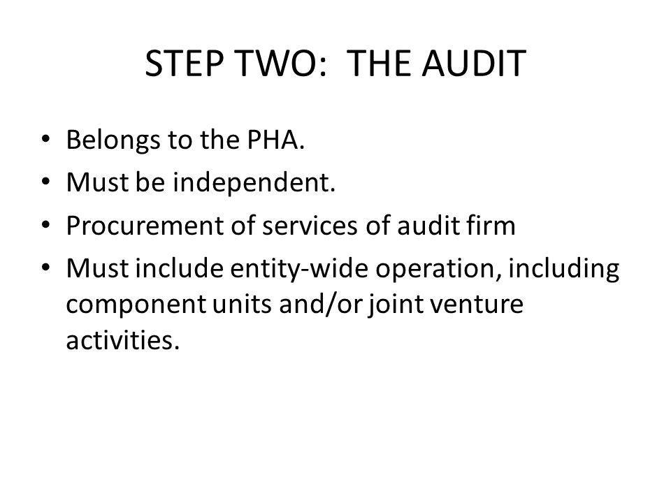 STEP TWO: THE AUDIT Belongs to the PHA. Must be independent. Procurement of services of audit firm Must include entity-wide operation, including compo