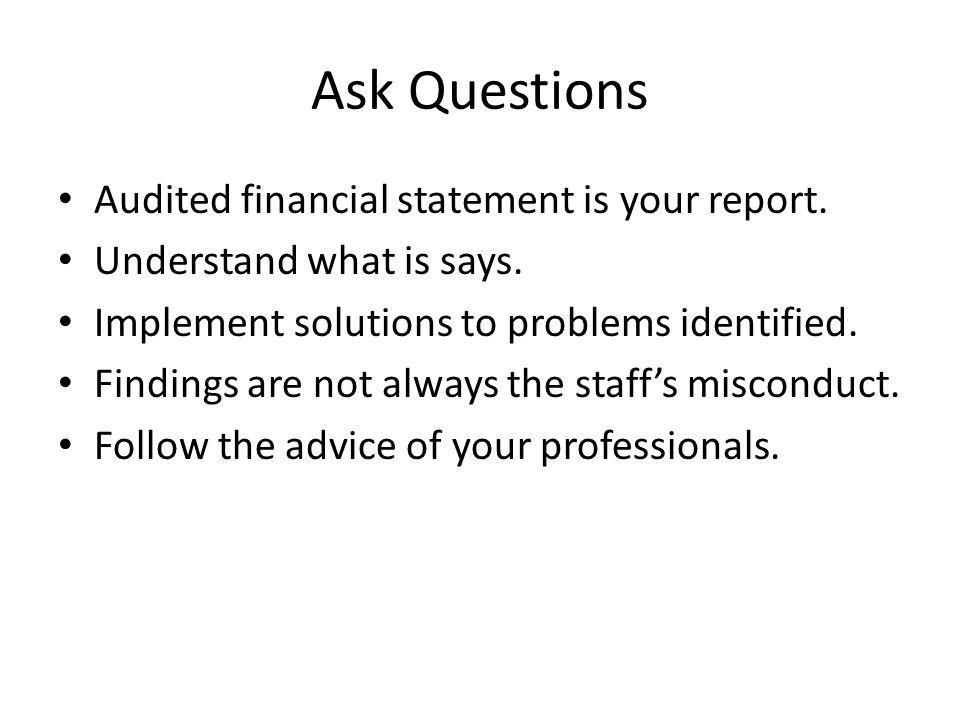 Ask Questions Audited financial statement is your report.