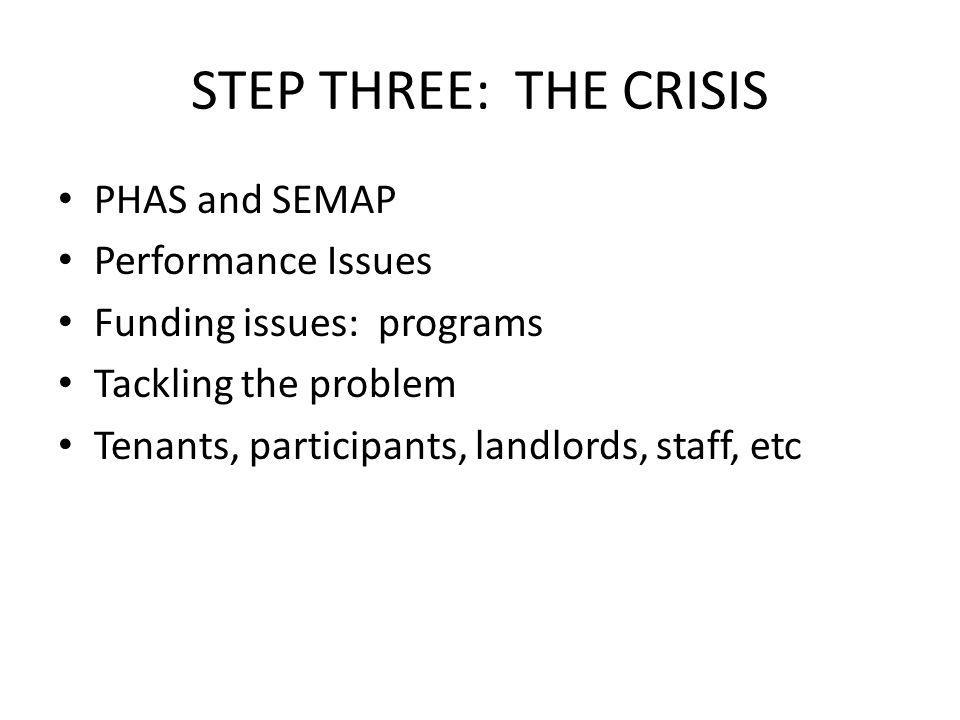 STEP THREE: THE CRISIS PHAS and SEMAP Performance Issues Funding issues: programs Tackling the problem Tenants, participants, landlords, staff, etc
