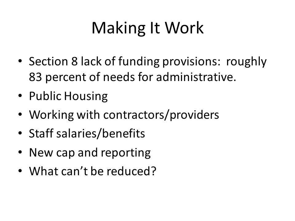 Making It Work Section 8 lack of funding provisions: roughly 83 percent of needs for administrative. Public Housing Working with contractors/providers