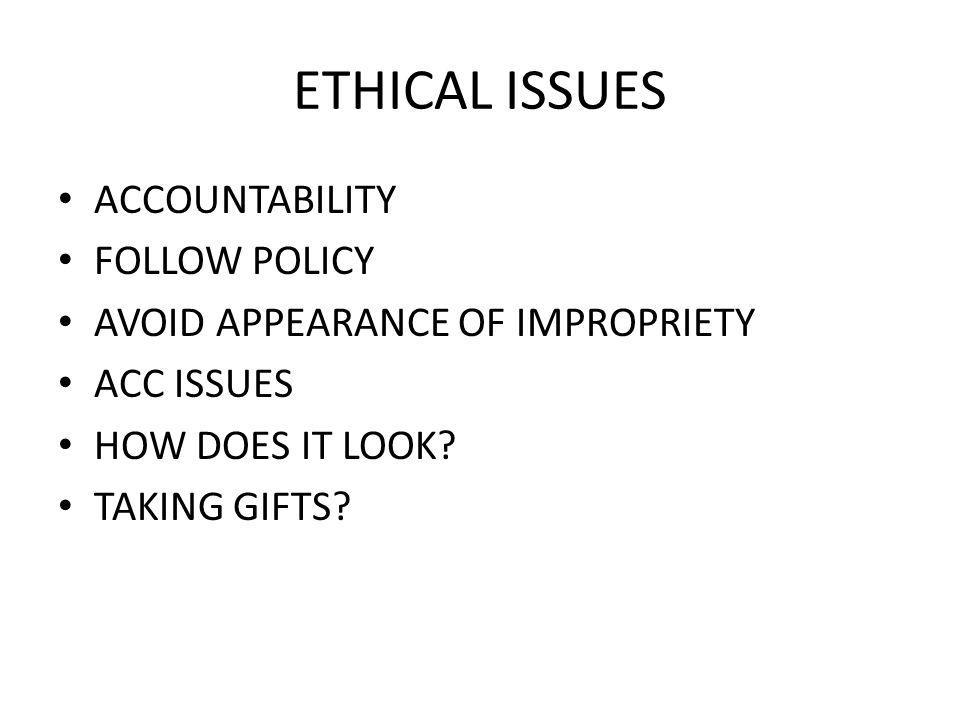 ETHICAL ISSUES ACCOUNTABILITY FOLLOW POLICY AVOID APPEARANCE OF IMPROPRIETY ACC ISSUES HOW DOES IT LOOK? TAKING GIFTS?