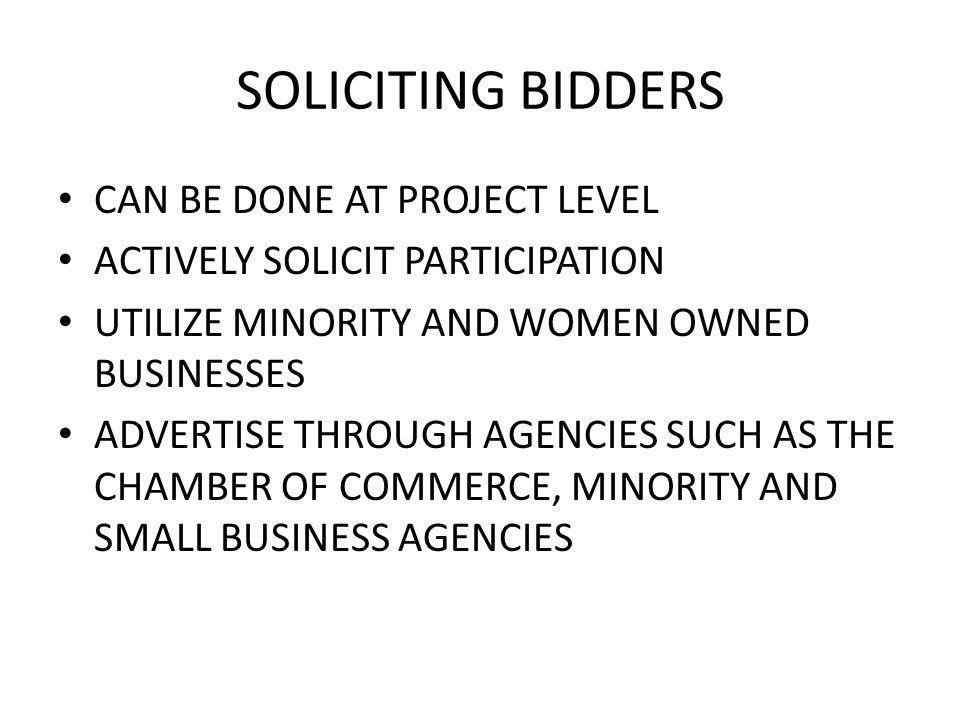 SOLICITING BIDDERS CAN BE DONE AT PROJECT LEVEL ACTIVELY SOLICIT PARTICIPATION UTILIZE MINORITY AND WOMEN OWNED BUSINESSES ADVERTISE THROUGH AGENCIES SUCH AS THE CHAMBER OF COMMERCE, MINORITY AND SMALL BUSINESS AGENCIES