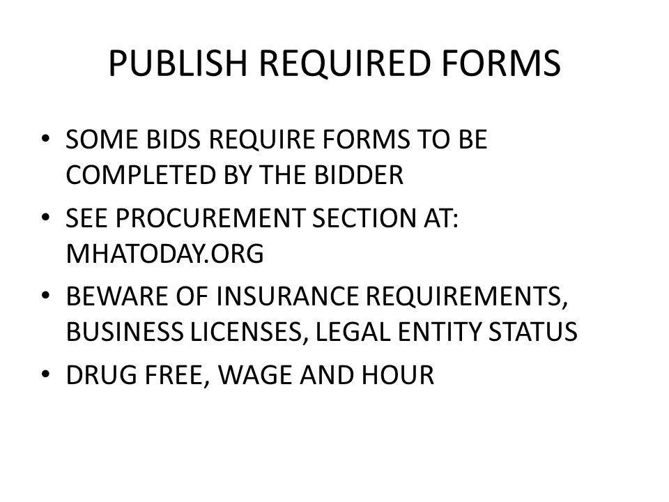 PUBLISH REQUIRED FORMS SOME BIDS REQUIRE FORMS TO BE COMPLETED BY THE BIDDER SEE PROCUREMENT SECTION AT: MHATODAY.ORG BEWARE OF INSURANCE REQUIREMENTS, BUSINESS LICENSES, LEGAL ENTITY STATUS DRUG FREE, WAGE AND HOUR