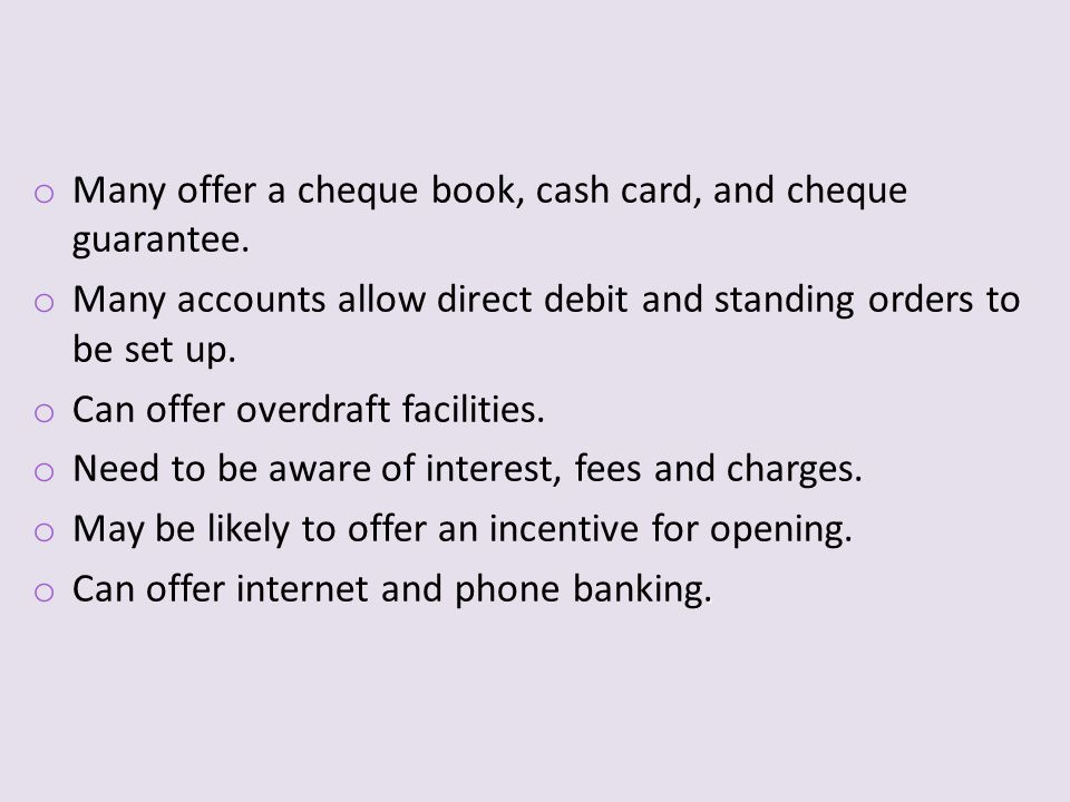 o Many offer a cheque book, cash card, and cheque guarantee.