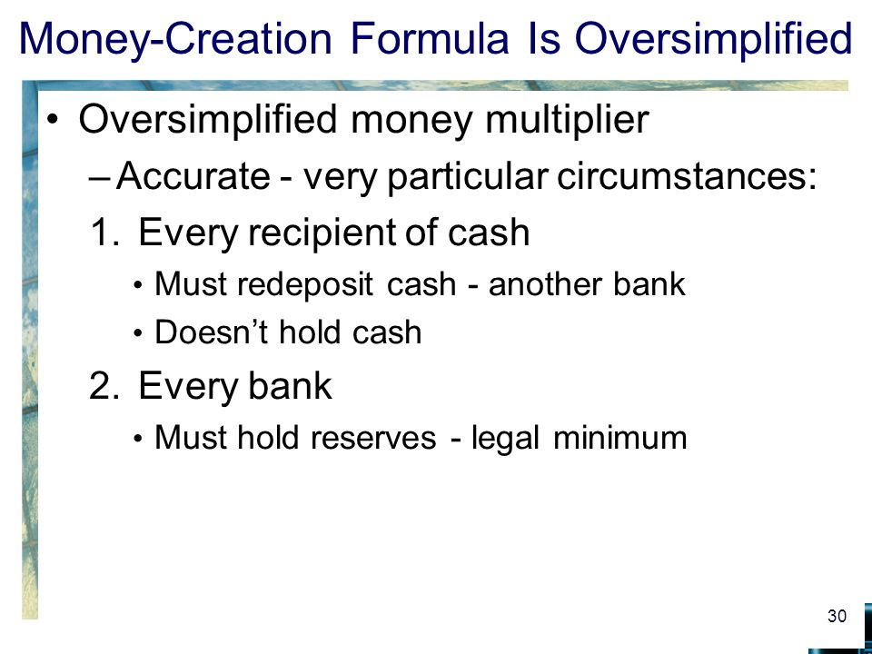 Money-Creation Formula Is Oversimplified Oversimplified money multiplier –Accurate - very particular circumstances: 1.Every recipient of cash Must redeposit cash - another bank Doesnt hold cash 2.Every bank Must hold reserves - legal minimum 30