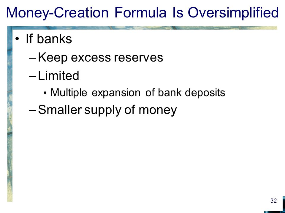 Money-Creation Formula Is Oversimplified If banks –Keep excess reserves –Limited Multiple expansion of bank deposits –Smaller supply of money 32