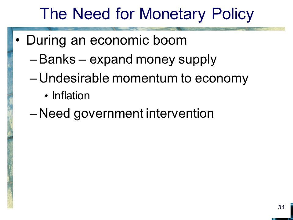 The Need for Monetary Policy During an economic boom –Banks – expand money supply –Undesirable momentum to economy Inflation –Need government intervention 34