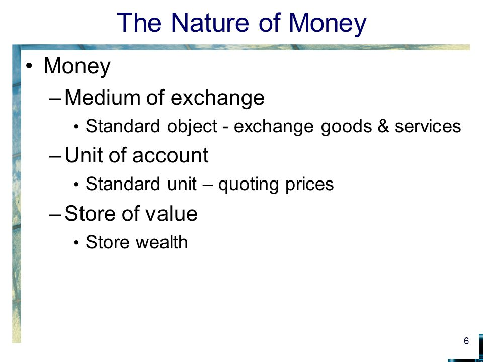 The Nature of Money Money –Medium of exchange Standard object - exchange goods & services –Unit of account Standard unit – quoting prices –Store of value Store wealth 6