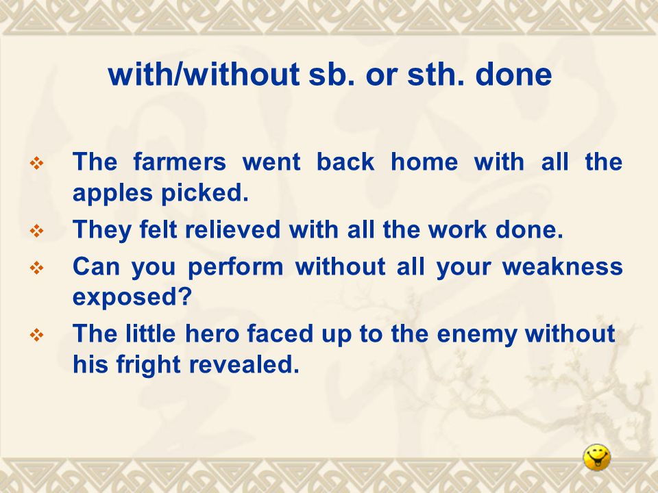 with/without sb. or sth. done The farmers went back home with all the apples picked.