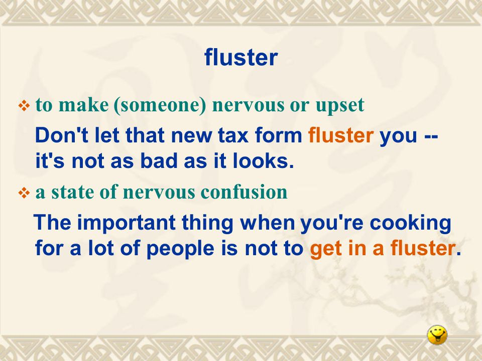 fluster to make (someone) nervous or upset Don t let that new tax form fluster you -- it s not as bad as it looks.
