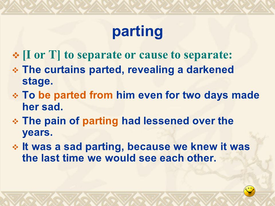 parting [I or T] to separate or cause to separate: The curtains parted, revealing a darkened stage.