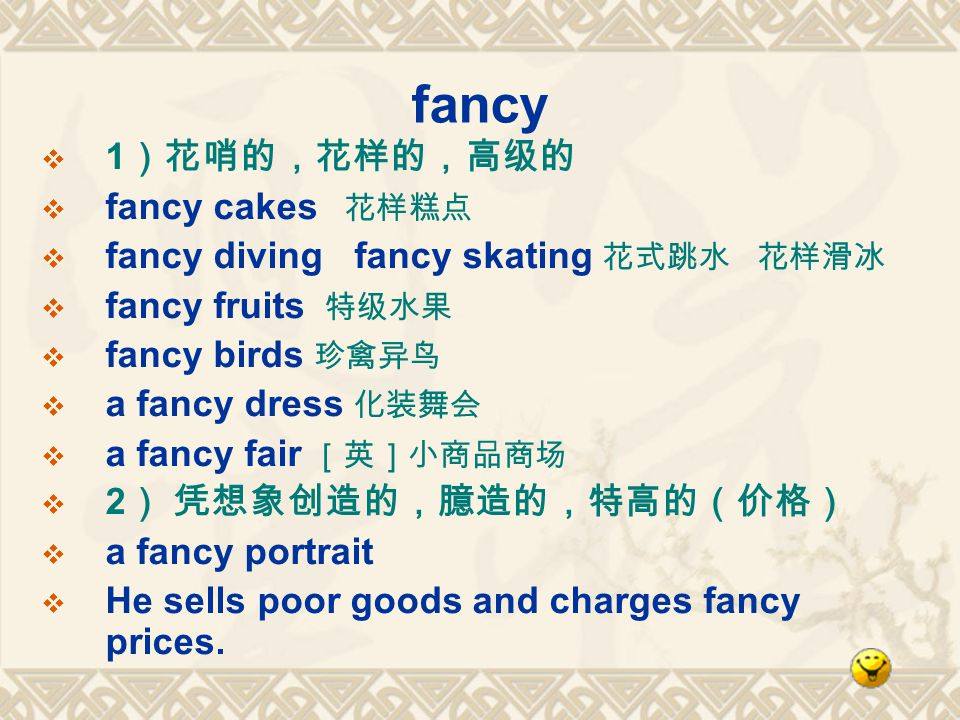 fancy 1 fancy cakes fancy diving fancy skating fancy fruits fancy birds a fancy dress a fancy fair 2 a fancy portrait He sells poor goods and charges fancy prices.