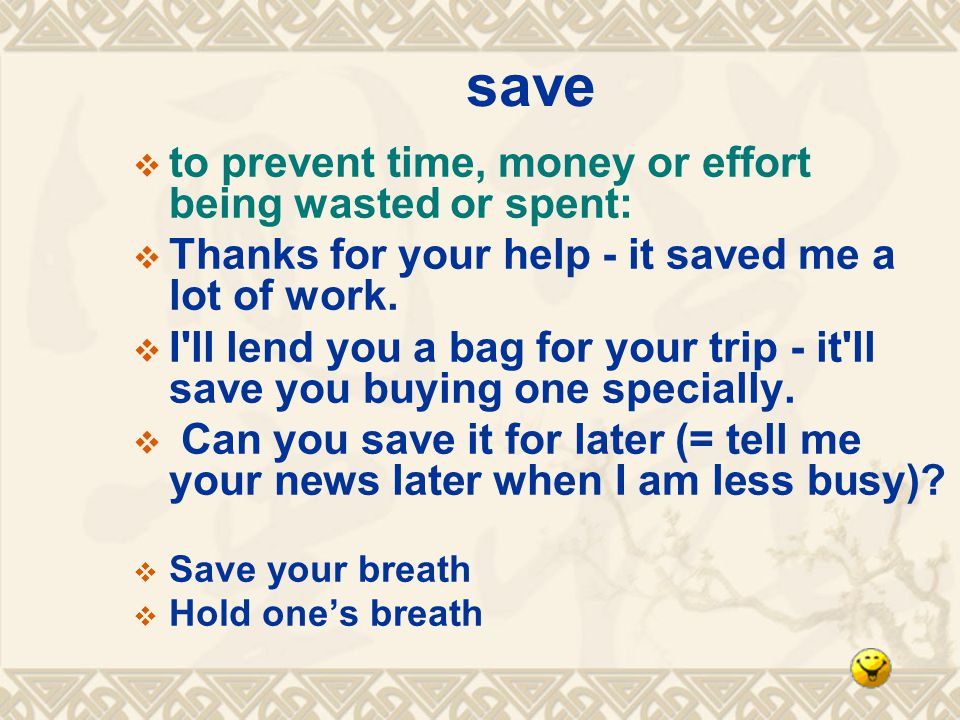 save to prevent time, money or effort being wasted or spent: Thanks for your help - it saved me a lot of work.