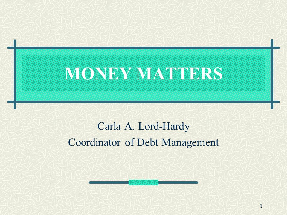 1 MONEY MATTERS Carla A. Lord-Hardy Coordinator of Debt Management