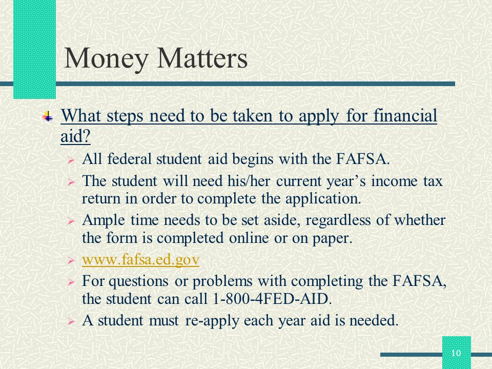 10 Money Matters What steps need to be taken to apply for financial aid? All federal student aid begins with the FAFSA. The student will need his/her