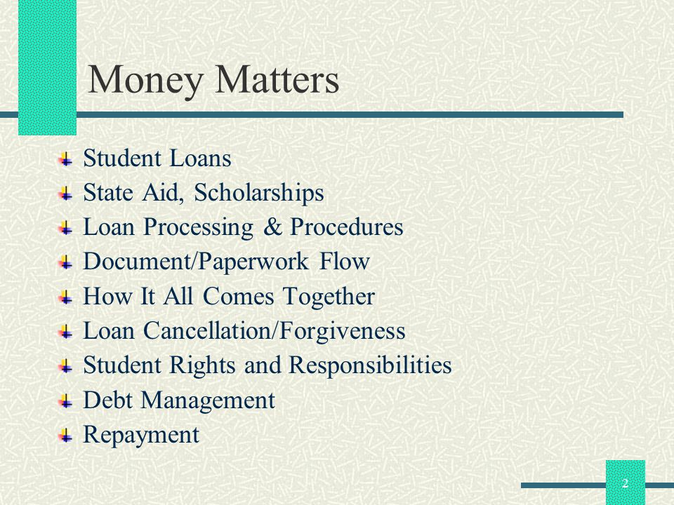 2 Money Matters Student Loans State Aid, Scholarships Loan Processing & Procedures Document/Paperwork Flow How It All Comes Together Loan Cancellation