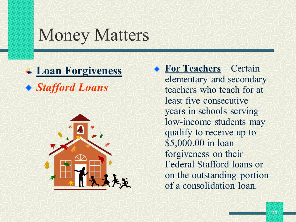 24 Money Matters Loan Forgiveness Stafford Loans For Teachers – Certain elementary and secondary teachers who teach for at least five consecutive years in schools serving low-income students may qualify to receive up to $5,000.00 in loan forgiveness on their Federal Stafford loans or on the outstanding portion of a consolidation loan.