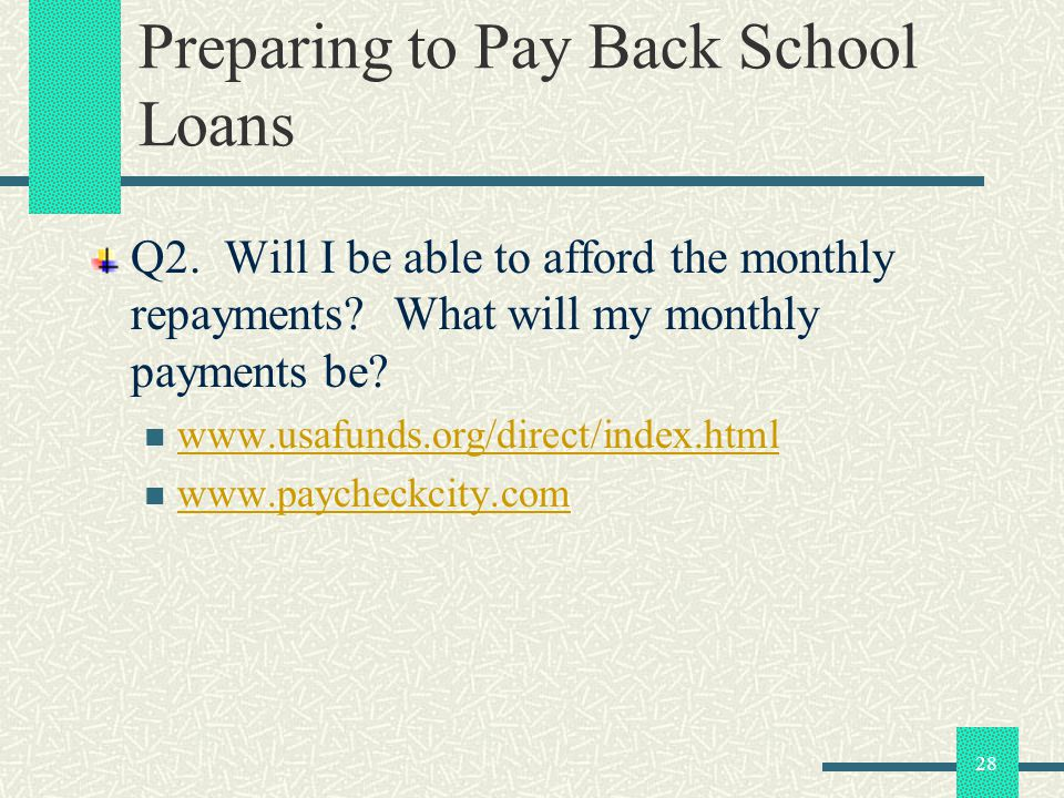 28 Preparing to Pay Back School Loans Q2. Will I be able to afford the monthly repayments? What will my monthly payments be? www.usafunds.org/direct/i