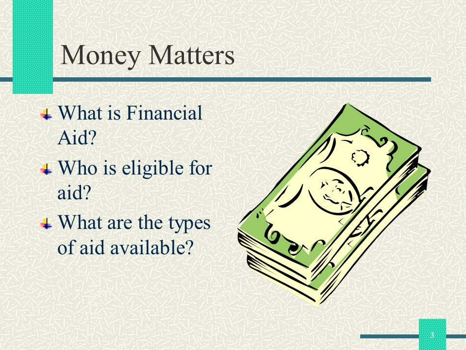 4 Money Matters $ Financial Aid Free Money – Money that a student receives from the State that is not required to be paid back.