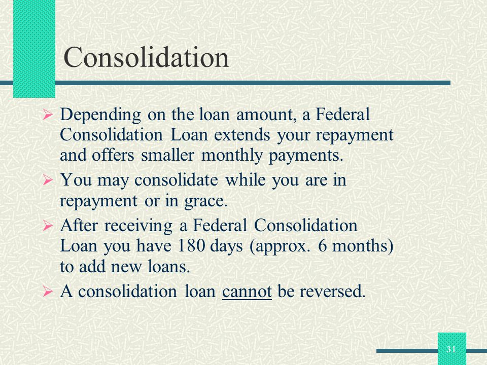 31 Consolidation Depending on the loan amount, a Federal Consolidation Loan extends your repayment and offers smaller monthly payments.