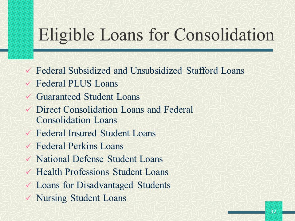 32 Eligible Loans for Consolidation Federal Subsidized and Unsubsidized Stafford Loans Federal PLUS Loans Guaranteed Student Loans Direct Consolidation Loans and Federal Consolidation Loans Federal Insured Student Loans Federal Perkins Loans National Defense Student Loans Health Professions Student Loans Loans for Disadvantaged Students Nursing Student Loans