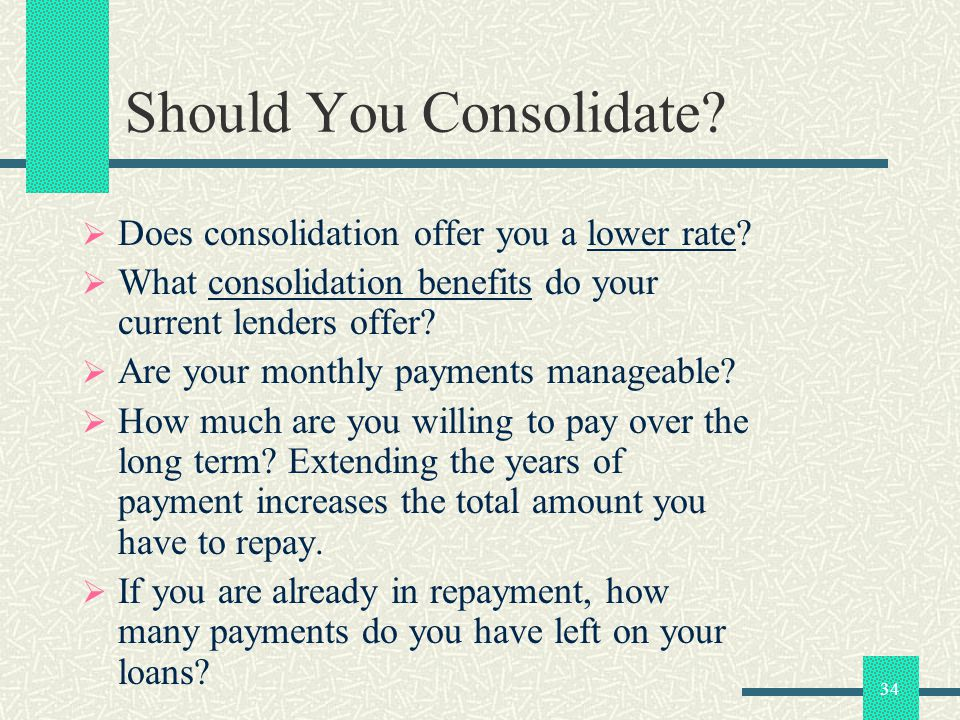 34 Should You Consolidate? Does consolidation offer you a lower rate? What consolidation benefits do your current lenders offer? Are your monthly paym
